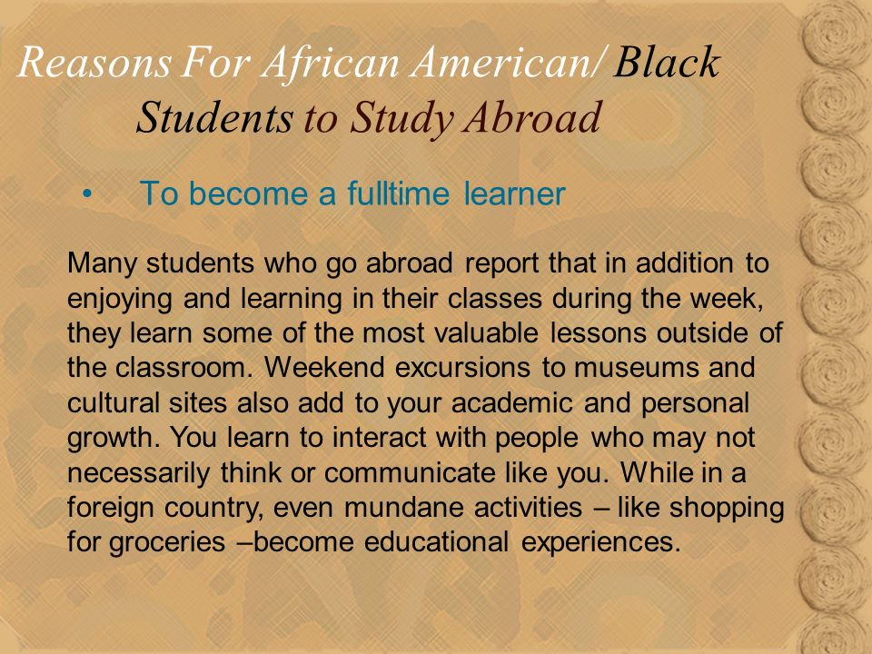 15 To become a fulltime learner Reasons For African American/ Black Students to Study Abroad Many students who go abroad report that in addition to enjoying and learning in their classes during the week, they learn some of the most valuable lessons outside of the classroom.