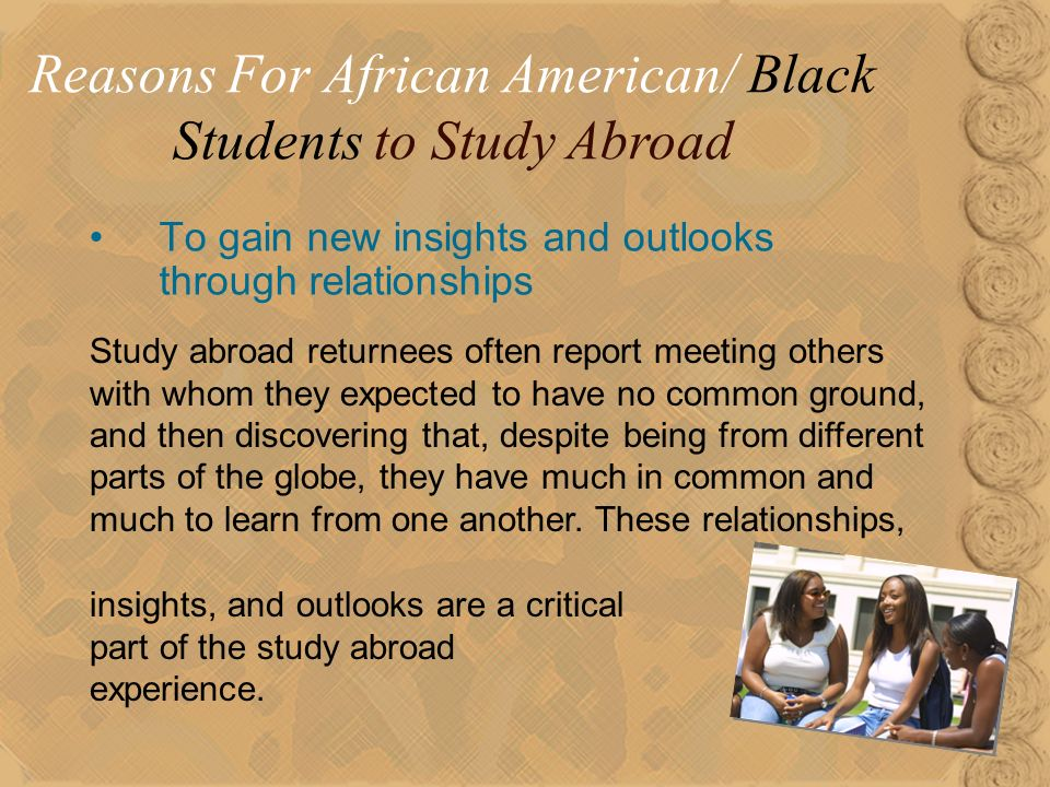 16 To gain new insights and outlooks through relationships Reasons For African American/ Black Students to Study Abroad Study abroad returnees often report meeting others with whom they expected to have no common ground, and then discovering that, despite being from different parts of the globe, they have much in common and much to learn from one another.