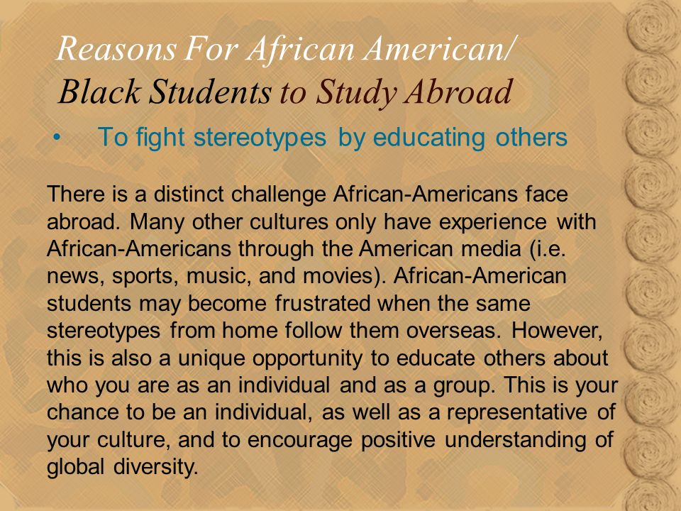 17 To fight stereotypes by educating others Reasons For African American/ Black Students to Study Abroad There is a distinct challenge African-Americans face abroad.