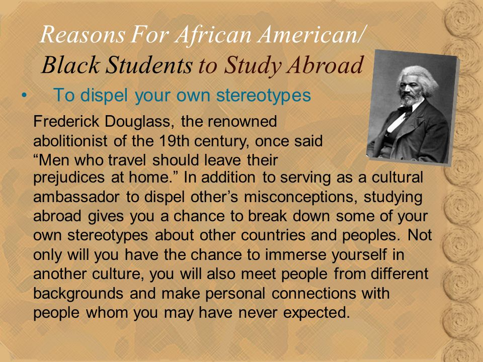 18 To dispel your own stereotypes Reasons For African American/ Black Students to Study Abroad Frederick Douglass, the renowned abolitionist of the 19th century, once said Men who travel should leave their prejudices at home.