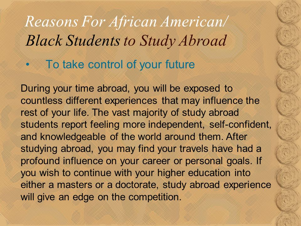 19 To take control of your future Reasons For African American/ Black Students to Study Abroad During your time abroad, you will be exposed to countless different experiences that may influence the rest of your life.