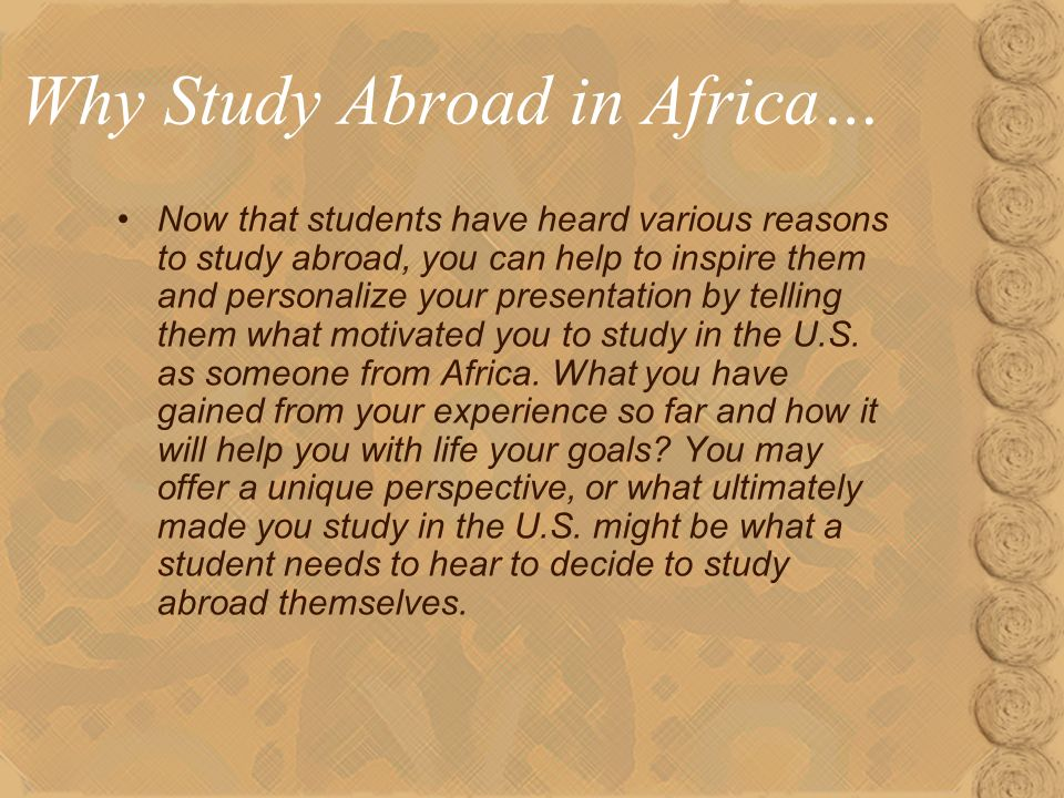 Why Study Abroad in Africa… Now that students have heard various reasons to study abroad, you can help to inspire them and personalize your presentation by telling them what motivated you to study in the U.S.