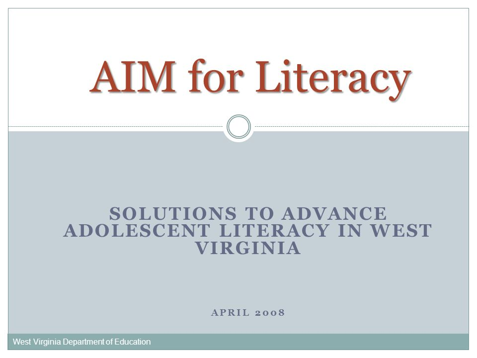 SOLUTIONS TO ADVANCE ADOLESCENT LITERACY IN WEST VIRGINIA APRIL 2008 West Virginia Department of Education AIM for Literacy
