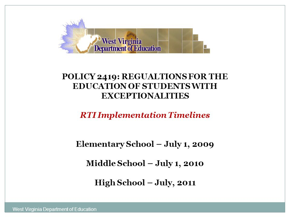 POLICY 2419: REGUALTIONS FOR THE EDUCATION OF STUDENTS WITH EXCEPTIONALITIES RTI Implementation Timelines Elementary School – July 1, 2009 Middle School – July 1, 2010 High School – July, 2011 West Virginia Department of Education