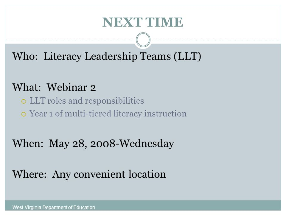 NEXT TIME Who: Literacy Leadership Teams (LLT) What: Webinar 2 LLT roles and responsibilities Year 1 of multi-tiered literacy instruction When: May 28, 2008-Wednesday Where: Any convenient location West Virginia Department of Education