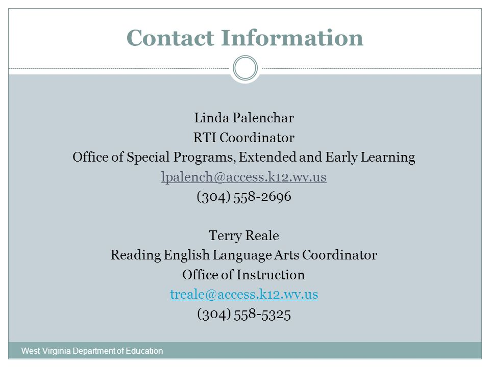 Contact Information West Virginia Department of Education Linda Palenchar RTI Coordinator Office of Special Programs, Extended and Early Learning lpalench@access.k12.wv.us (304) 558-2696 Terry Reale Reading English Language Arts Coordinator Office of Instruction treale@access.k12.wv.us (304) 558-5325