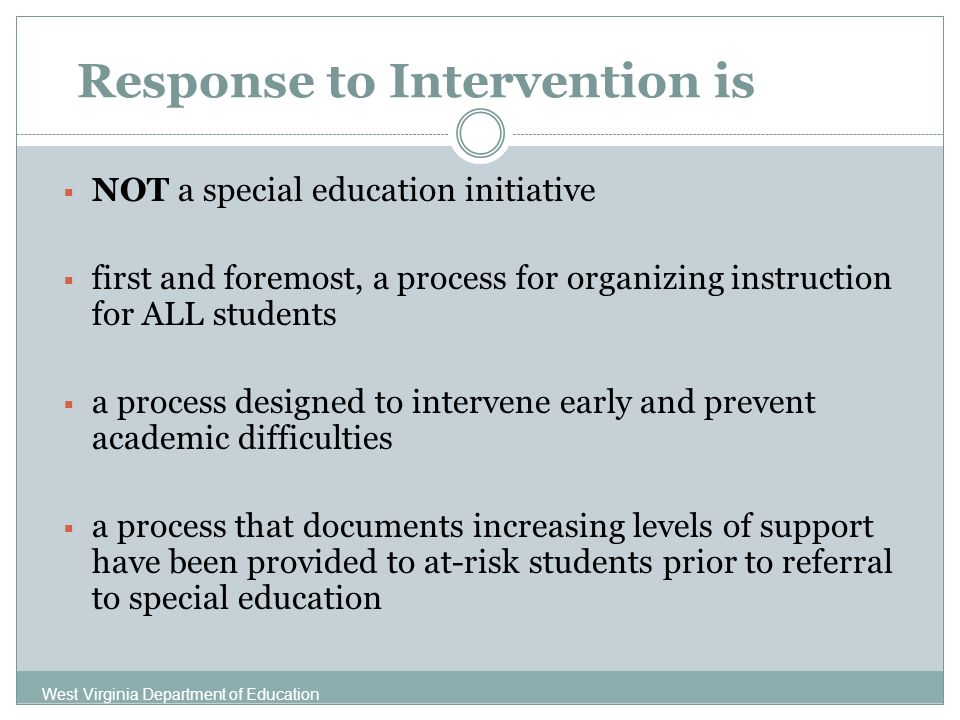 Response to Intervention is NOT a special education initiative first and foremost, a process for organizing instruction for ALL students a process designed to intervene early and prevent academic difficulties a process that documents increasing levels of support have been provided to at-risk students prior to referral to special education West Virginia Department of Education