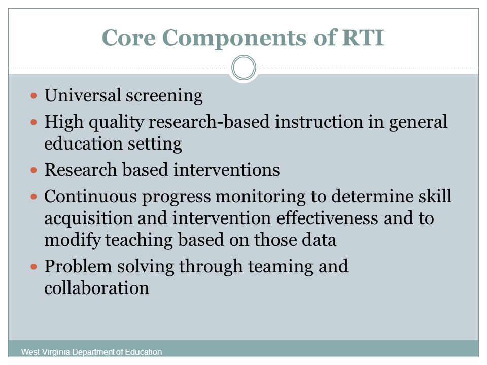 Core Components of RTI Universal screening High quality research-based instruction in general education setting Research based interventions Continuous progress monitoring to determine skill acquisition and intervention effectiveness and to modify teaching based on those data Problem solving through teaming and collaboration West Virginia Department of Education