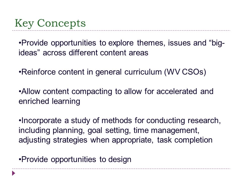 Key Concepts Provide opportunities to explore themes, issues and big- ideas across different content areas Reinforce content in general curriculum (WV
