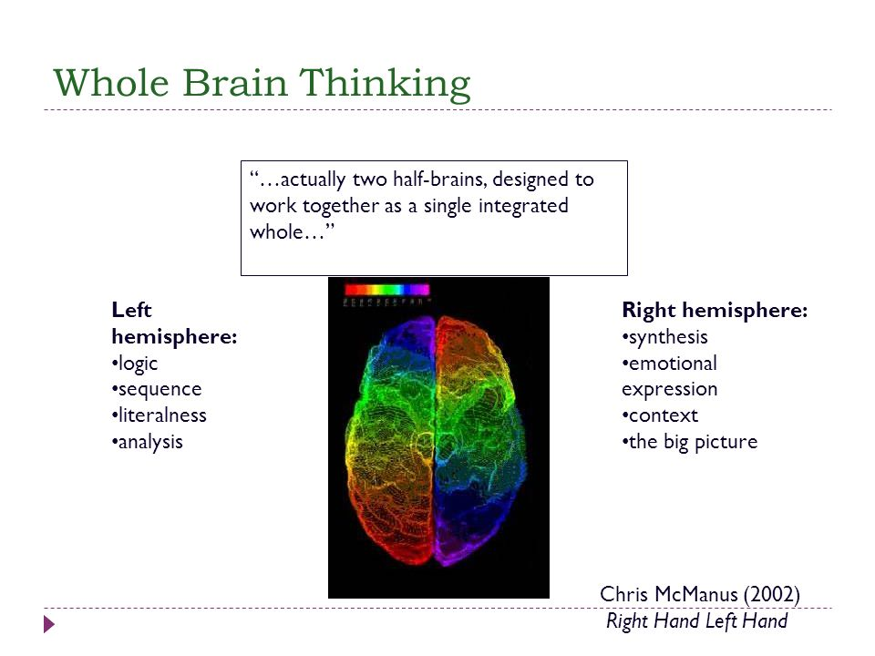 Whole Brain Thinking …actually two half-brains, designed to work together as a single integrated whole… Left hemisphere: logic sequence literalness an