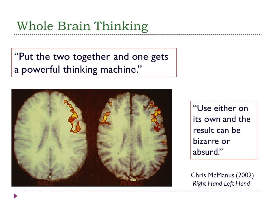 Whole Brain Thinking Put the two together and one gets a powerful thinking machine. Use either on its own and the result can be bizarre or absurd. Chr