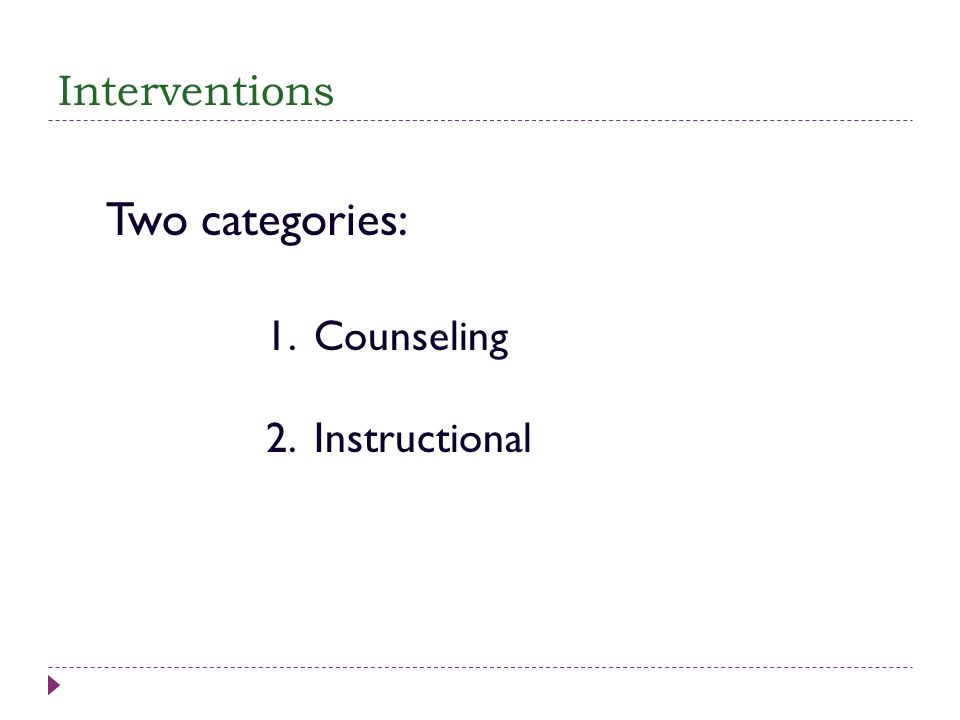 Interventions Two categories: 1. Counseling 2. Instructional