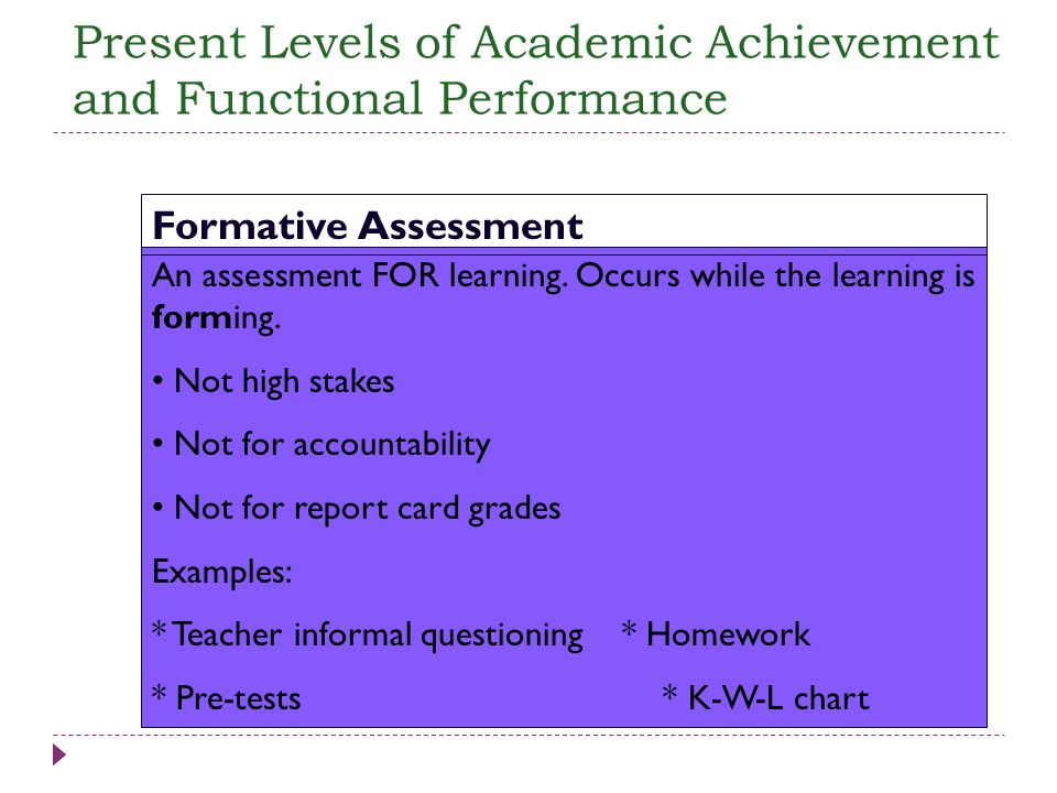 An assessment FOR learning. Occurs while the learning is forming. Not high stakes Not for accountability Not for report card grades Examples: * Teache