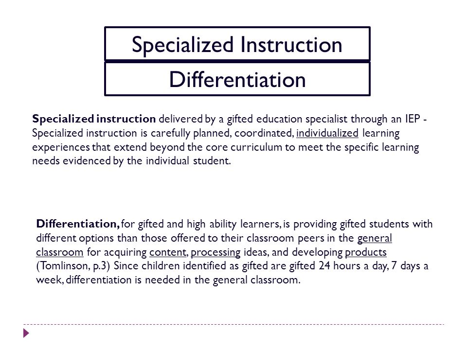 Specialized Instruction Differentiation Specialized instruction delivered by a gifted education specialist through an IEP - Specialized instruction is