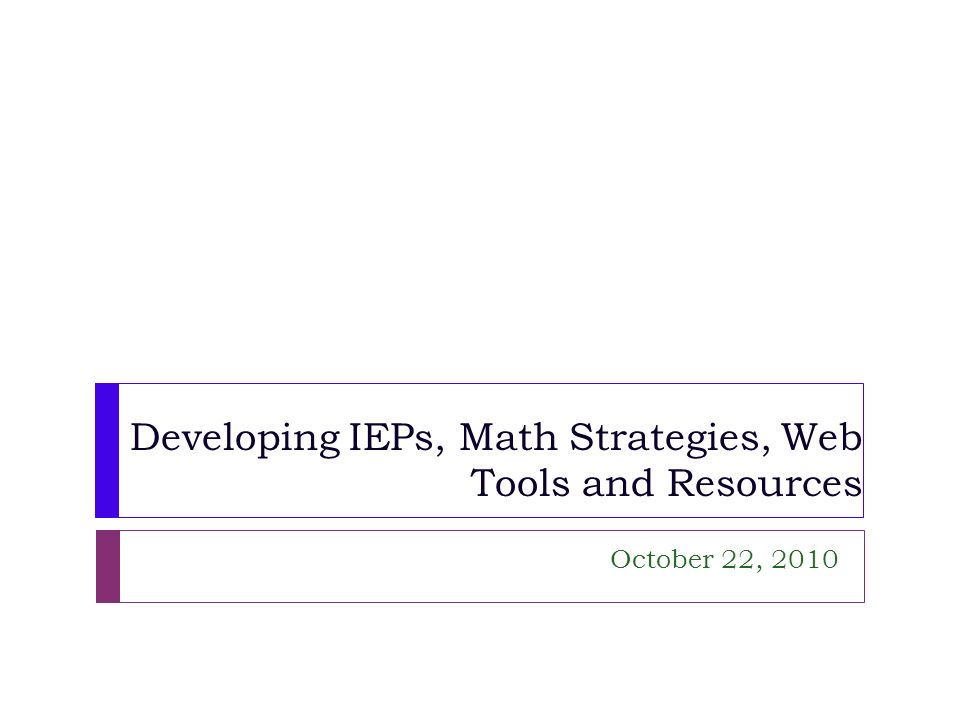 Developing IEPs, Math Strategies, Web Tools and Resources October 22, 2010