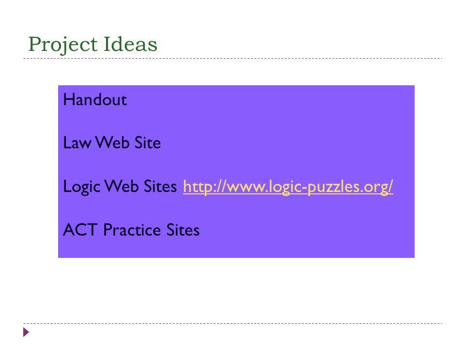 Project Ideas Handout Law Web Site Logic Web Sites http://www.logic-puzzles.org/http://www.logic-puzzles.org/ ACT Practice Sites