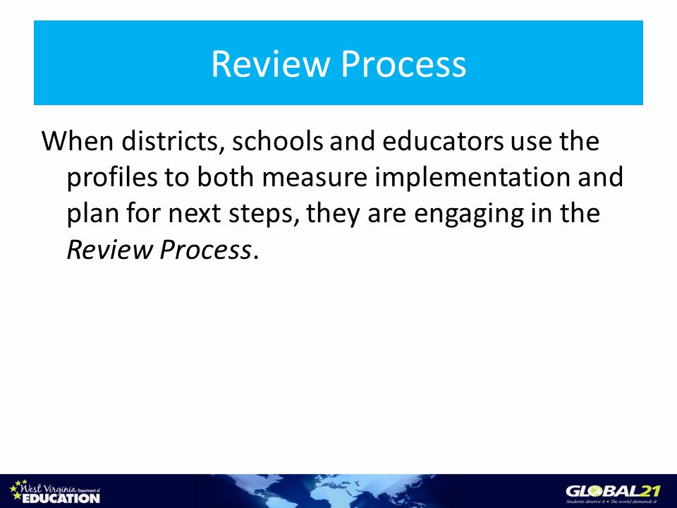 Review Process When districts, schools and educators use the profiles to both measure implementation and plan for next steps, they are engaging in the Review Process.