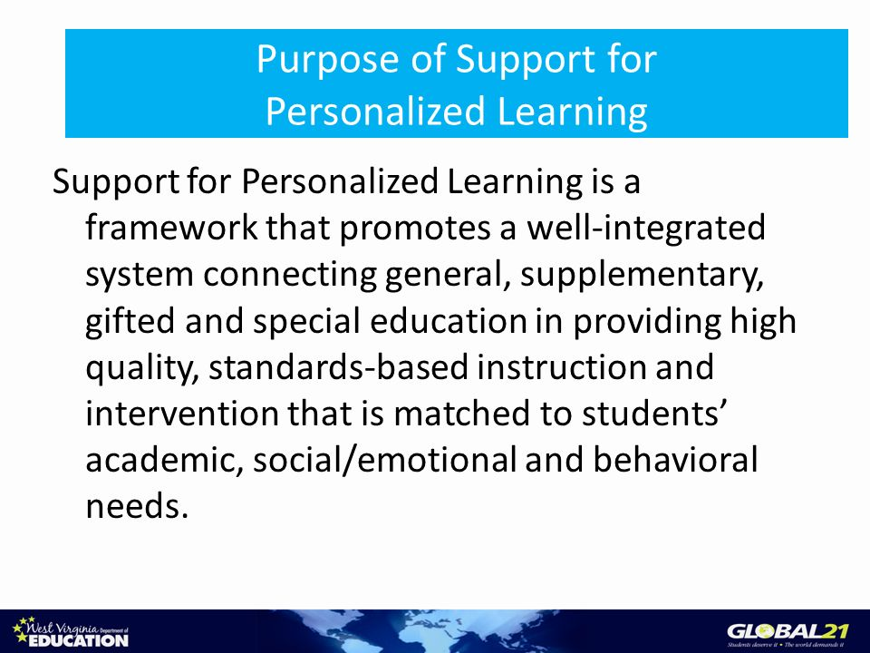 Purpose of Support for Personalized Learning Support for Personalized Learning is a framework that promotes a well-integrated system connecting genera