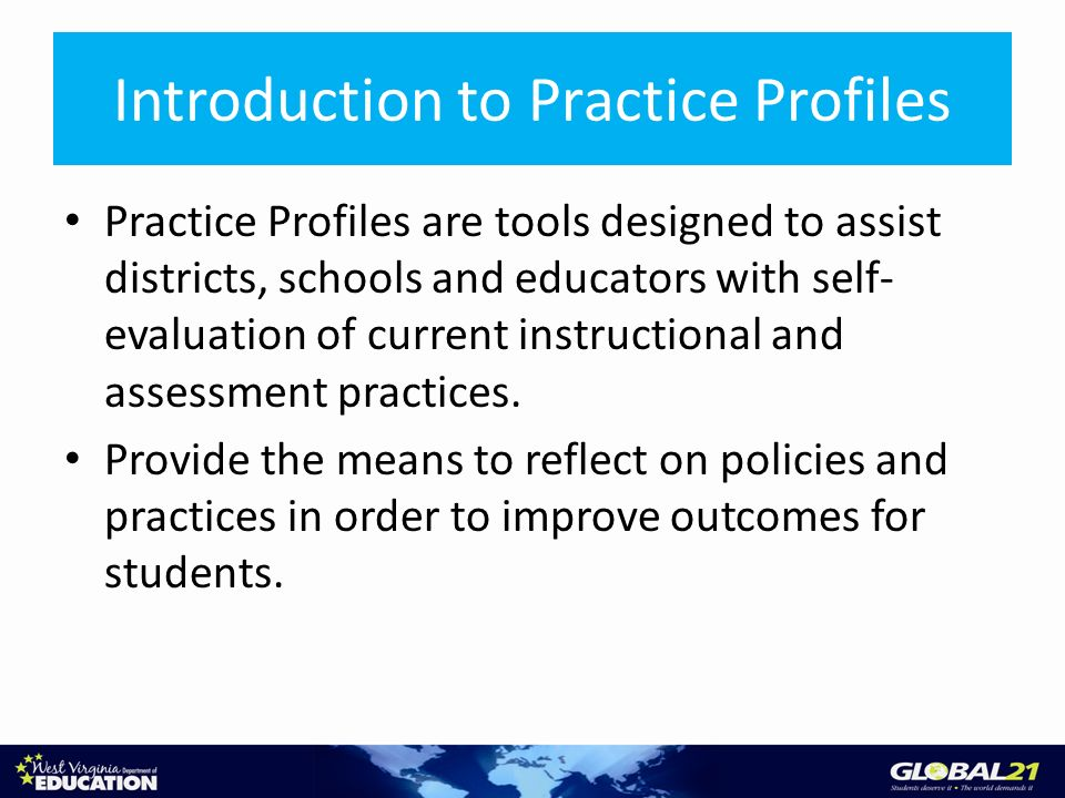 Introduction to Practice Profiles Practice Profiles are tools designed to assist districts, schools and educators with self- evaluation of current instructional and assessment practices.