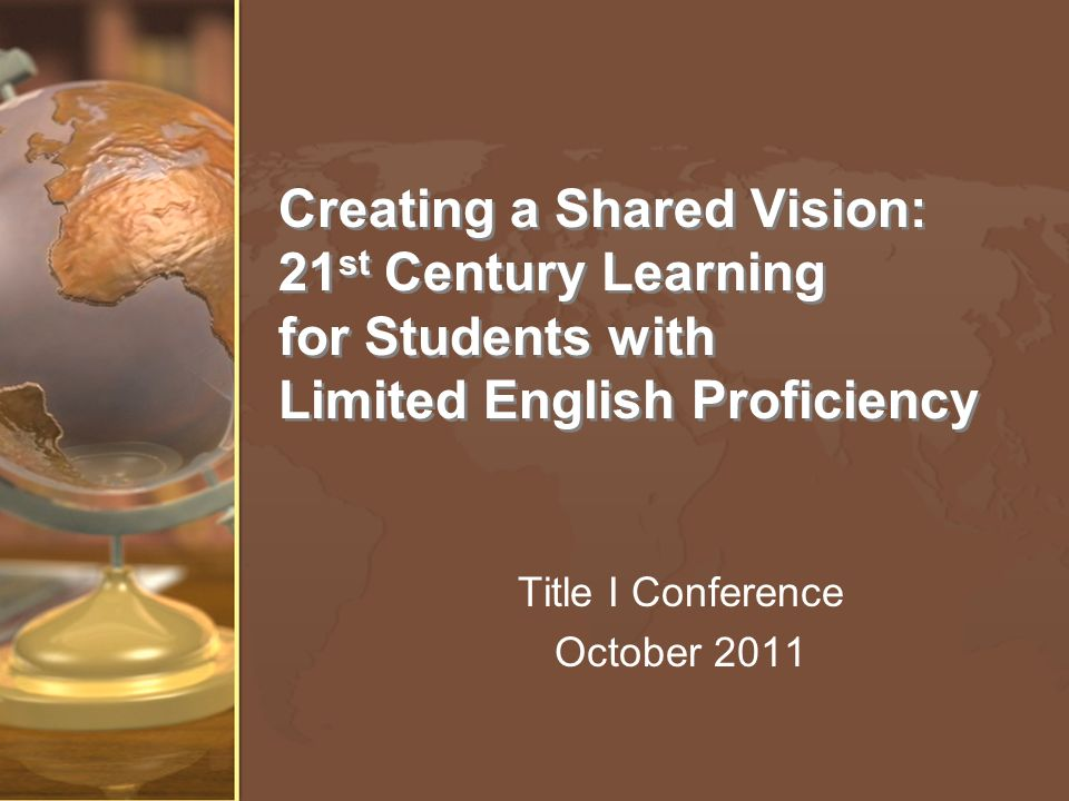 Creating a Shared Vision: 21 st Century Learning for Students with Limited English Proficiency Title I Conference October 2011