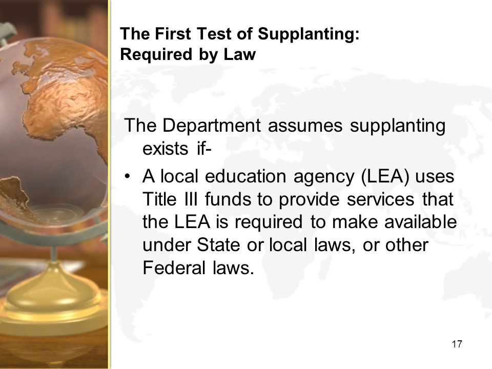 The First Test of Supplanting: Required by Law The Department assumes supplanting exists if- A local education agency (LEA) uses Title III funds to provide services that the LEA is required to make available under State or local laws, or other Federal laws.
