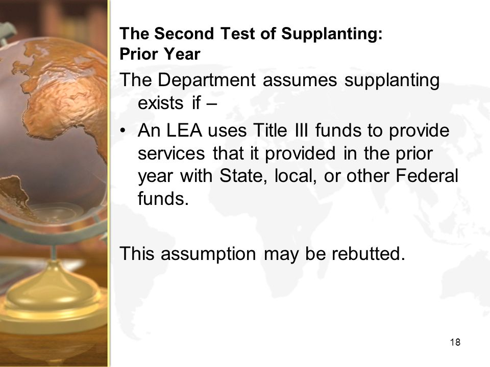 The Second Test of Supplanting: Prior Year The Department assumes supplanting exists if – An LEA uses Title III funds to provide services that it provided in the prior year with State, local, or other Federal funds.