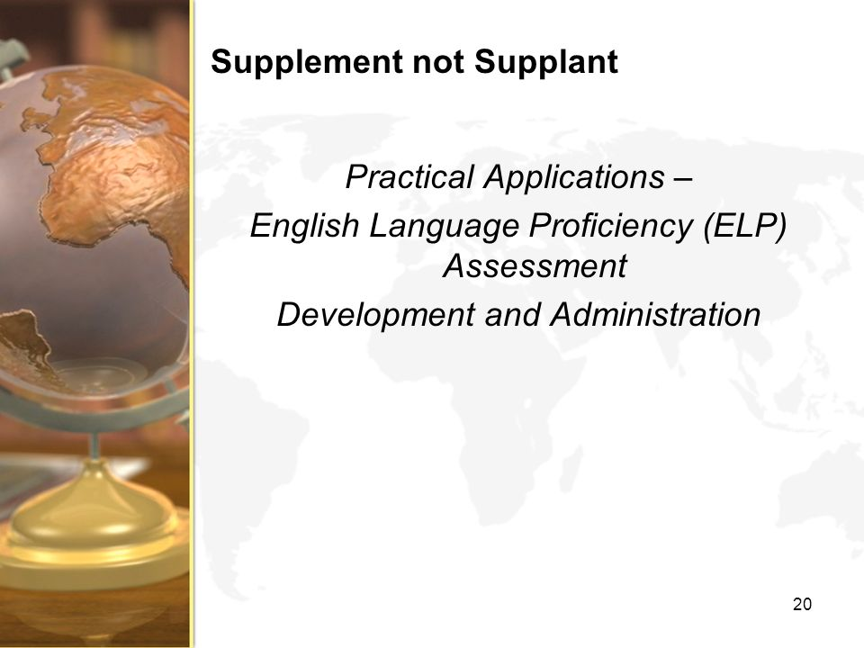 Supplement not Supplant Practical Applications – English Language Proficiency (ELP) Assessment Development and Administration 20