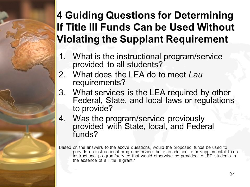 4 Guiding Questions for Determining If Title III Funds Can be Used Without Violating the Supplant Requirement 1.What is the instructional program/service provided to all students.