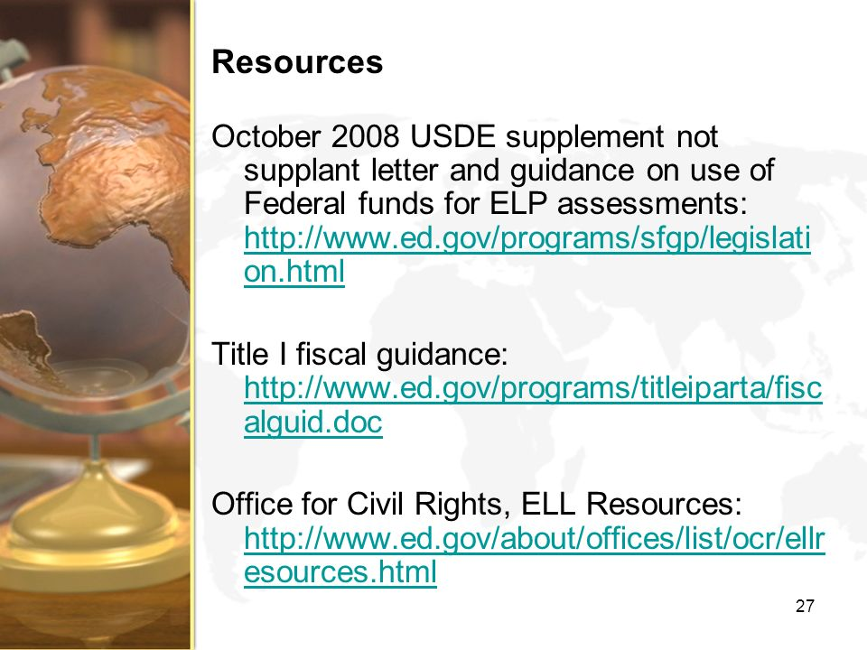 Resources October 2008 USDE supplement not supplant letter and guidance on use of Federal funds for ELP assessments: http://www.ed.gov/programs/sfgp/l