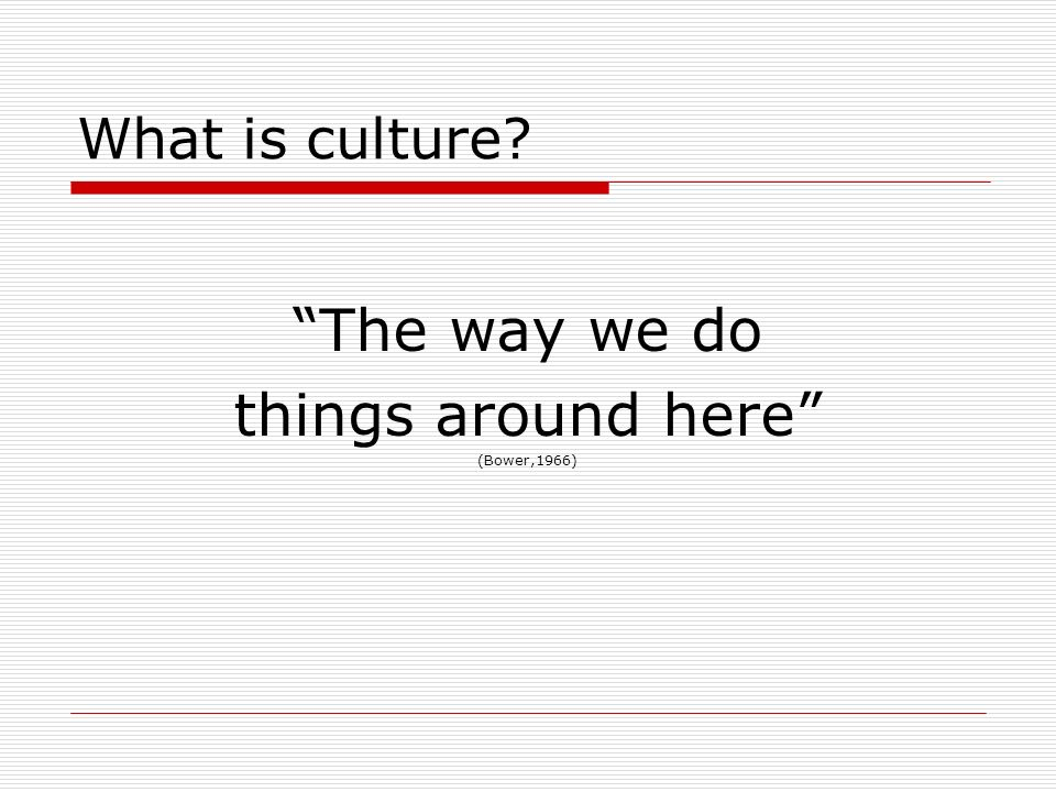 What is culture? The way we do things around here (Bower,1966)