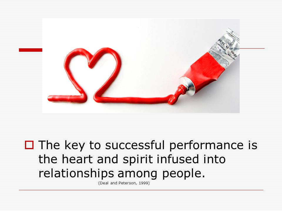 The key to successful performance is the heart and spirit infused into relationships among people. (Deal and Peterson, 1999)