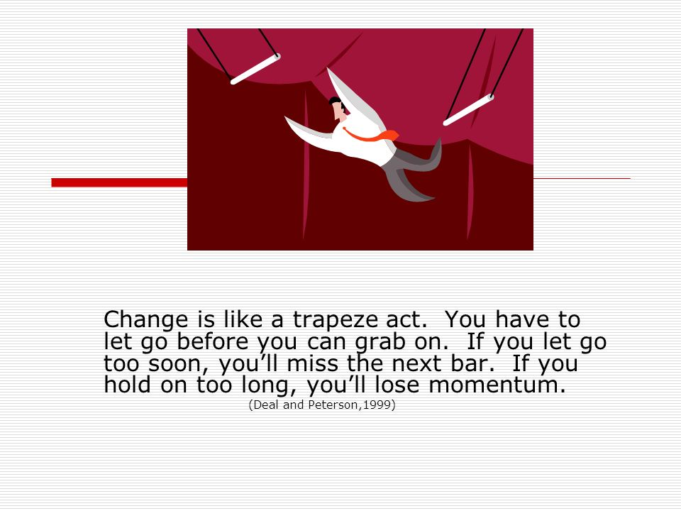 Change is like a trapeze act. You have to let go before you can grab on.