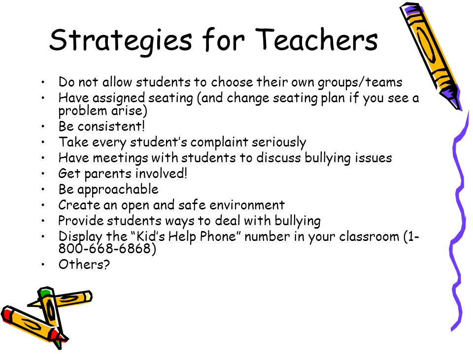 Strategies for Teachers Do not allow students to choose their own groups/teams Have assigned seating (and change seating plan if you see a problem arise) Be consistent.