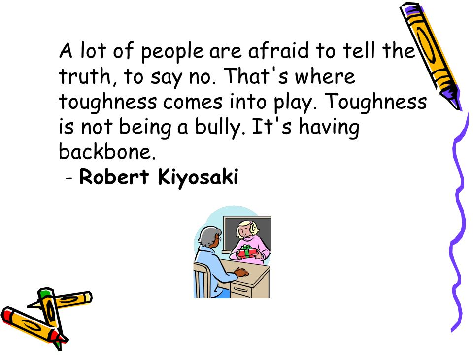 A lot of people are afraid to tell the truth, to say no.
