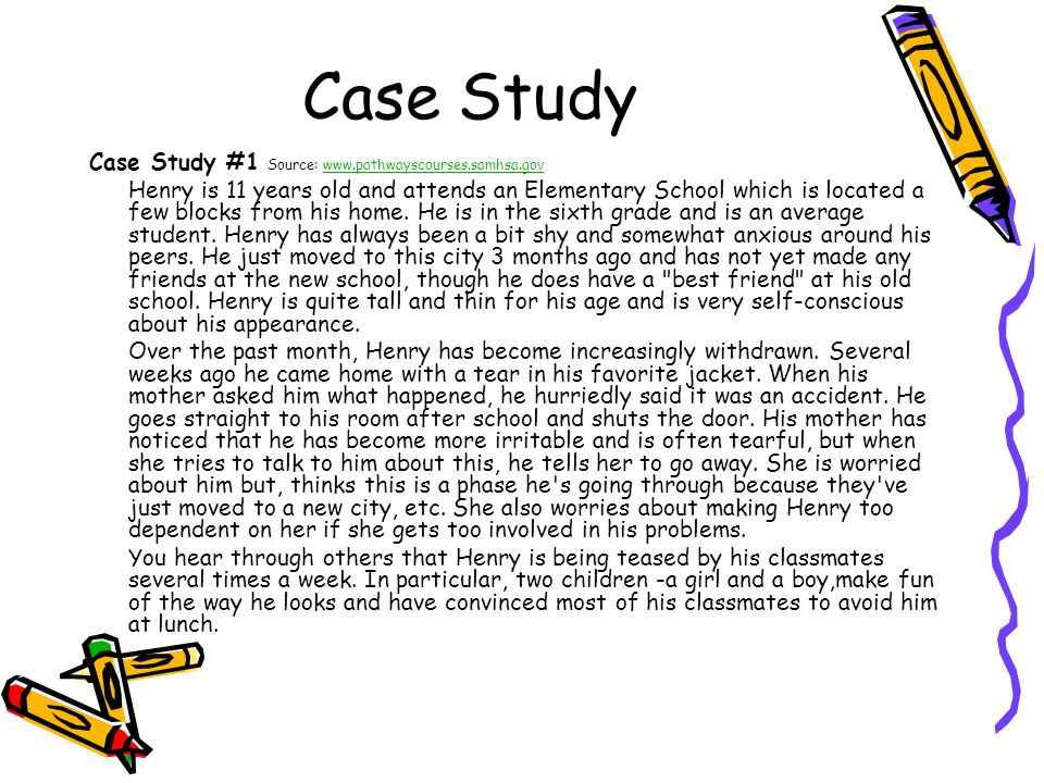 Case Study Case Study #1 Source: www.pathwayscourses.samhsa.govwww.pathwayscourses.samhsa.gov Henry is 11 years old and attends an Elementary School w