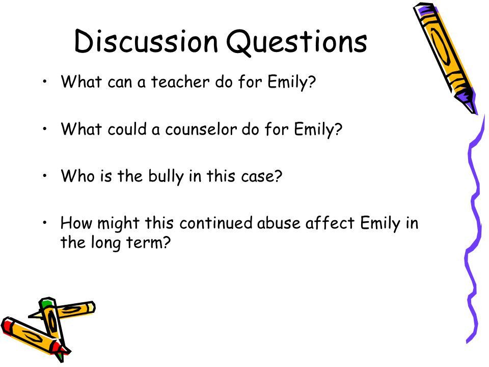Discussion Questions What can a teacher do for Emily? What could a counselor do for Emily? Who is the bully in this case? How might this continued abu