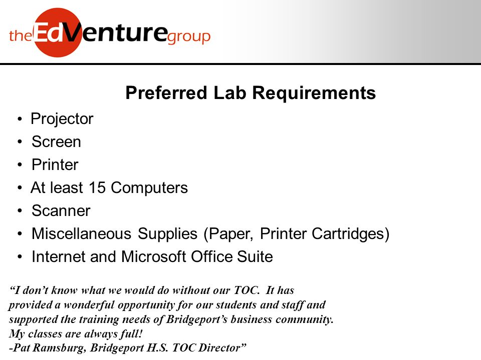 Preferred Lab Requirements Projector Screen Printer At least 15 Computers Scanner Miscellaneous Supplies (Paper, Printer Cartridges) Internet and Microsoft Office Suite I dont know what we would do without our TOC.