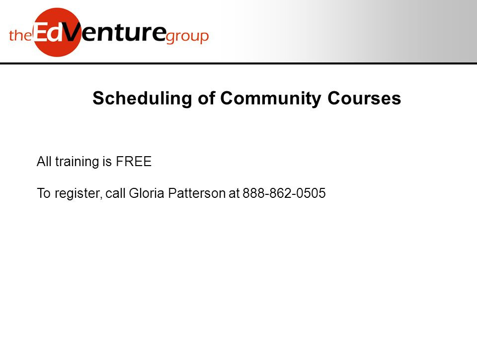 Scheduling of Community Courses All training is FREE To register, call Gloria Patterson at 888-862-0505