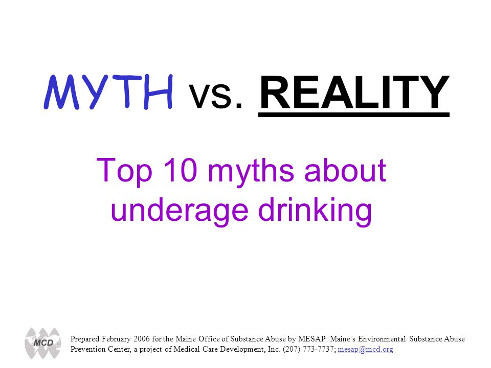 MYTH vs. REALITY Top 10 myths about underage drinking Prepared February 2006 for the Maine Office of Substance Abuse by MESAP: Maines Environmental Su