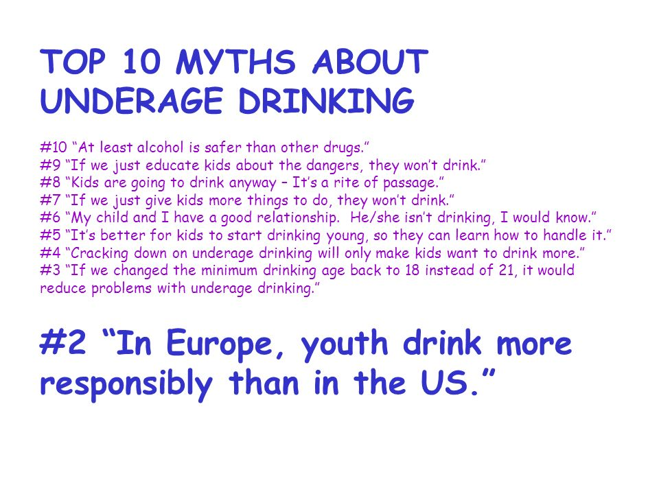 TOP 10 MYTHS ABOUT UNDERAGE DRINKING #10 At least alcohol is safer than other drugs.