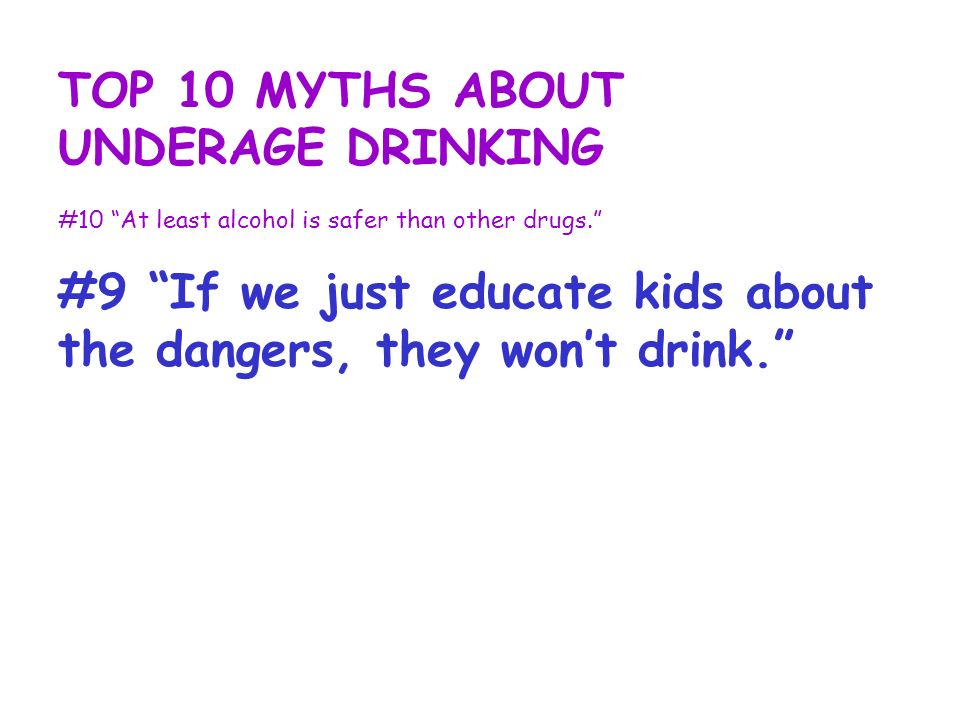 TOP 10 MYTHS ABOUT UNDERAGE DRINKING #10 At least alcohol is safer than other drugs. #9 If we just educate kids about the dangers, they wont drink.