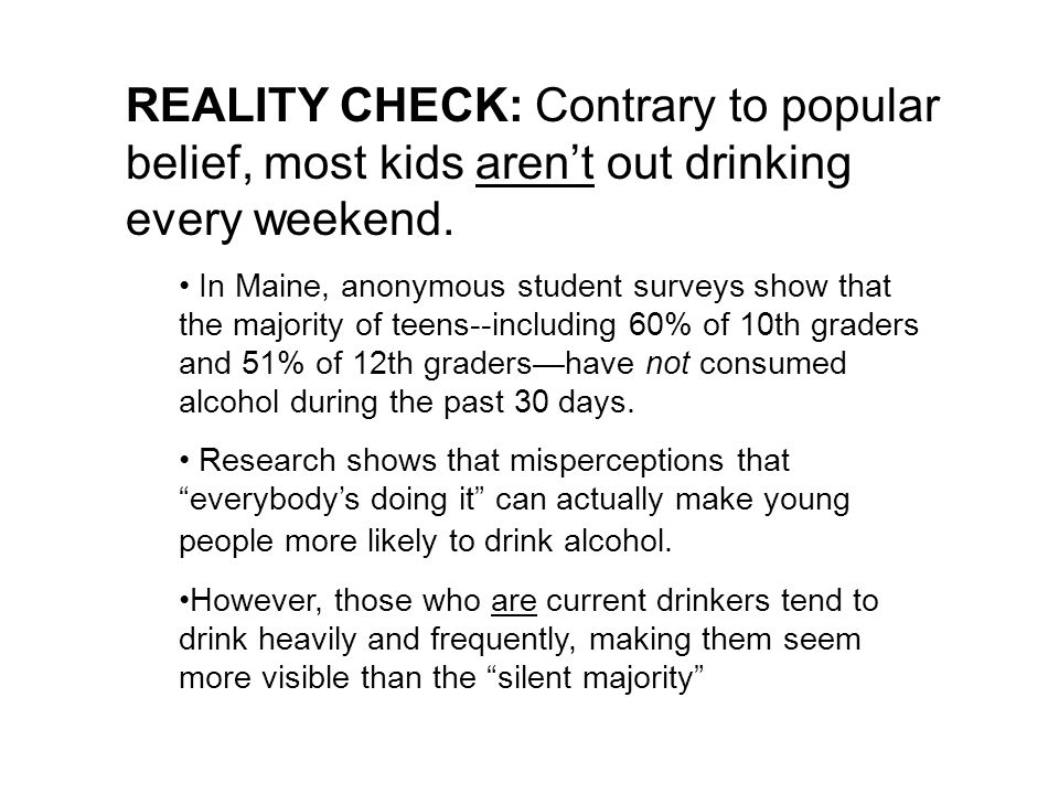 REALITY CHECK: Contrary to popular belief, most kids arent out drinking every weekend. In Maine, anonymous student surveys show that the majority of t