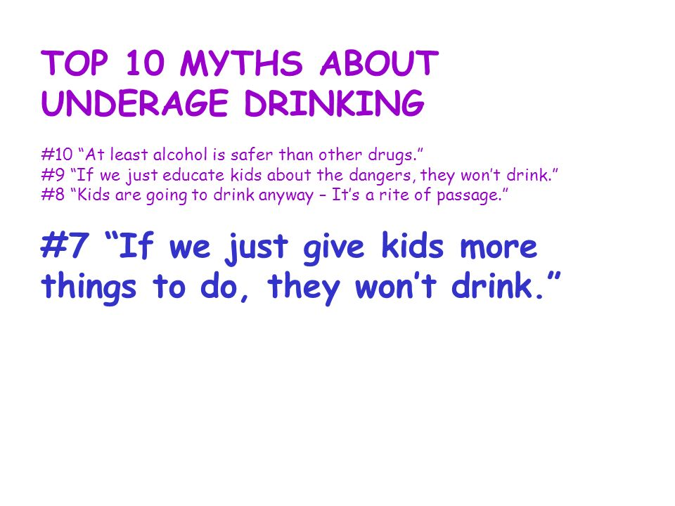 TOP 10 MYTHS ABOUT UNDERAGE DRINKING #10 At least alcohol is safer than other drugs. #9 If we just educate kids about the dangers, they wont drink. #8