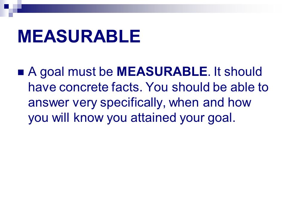 MEASURABLE A goal must be MEASURABLE. It should have concrete facts. You should be able to answer very specifically, when and how you will know you at