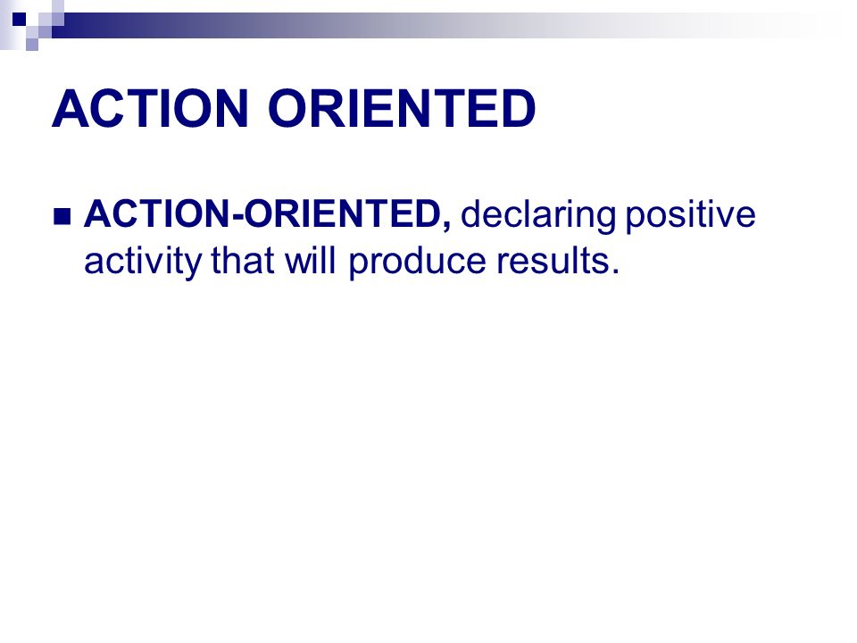 ACTION ORIENTED ACTION-ORIENTED, declaring positive activity that will produce results.
