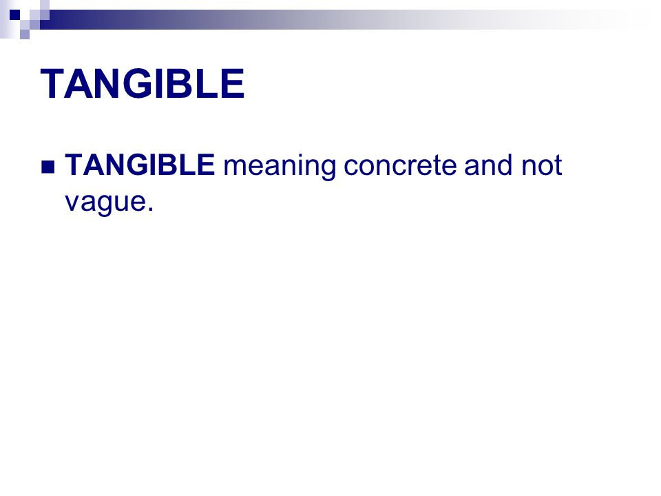 TANGIBLE TANGIBLE meaning concrete and not vague.