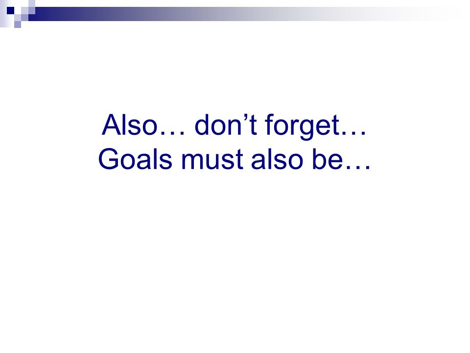 Also… dont forget… Goals must also be…