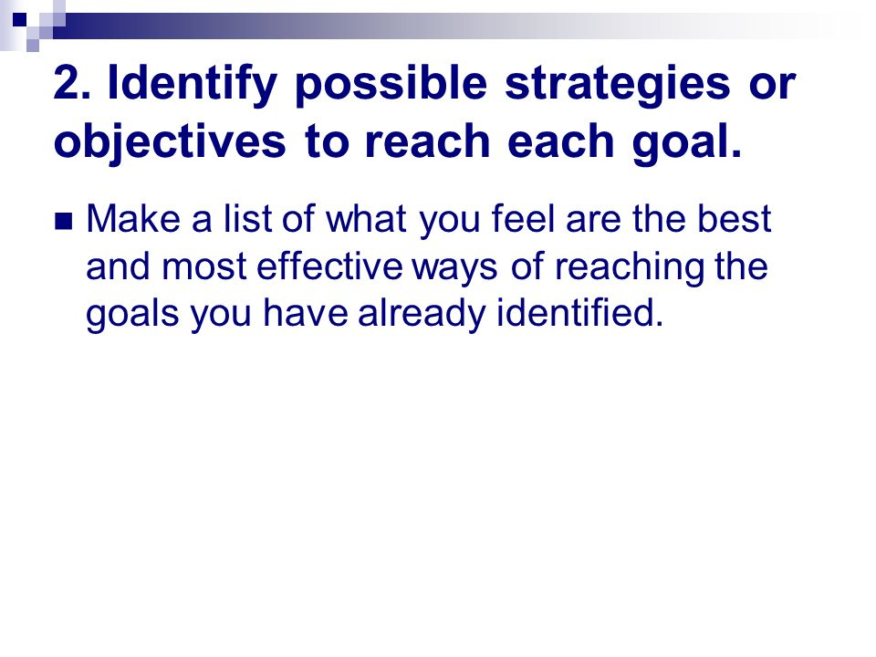 2. Identify possible strategies or objectives to reach each goal. Make a list of what you feel are the best and most effective ways of reaching the go