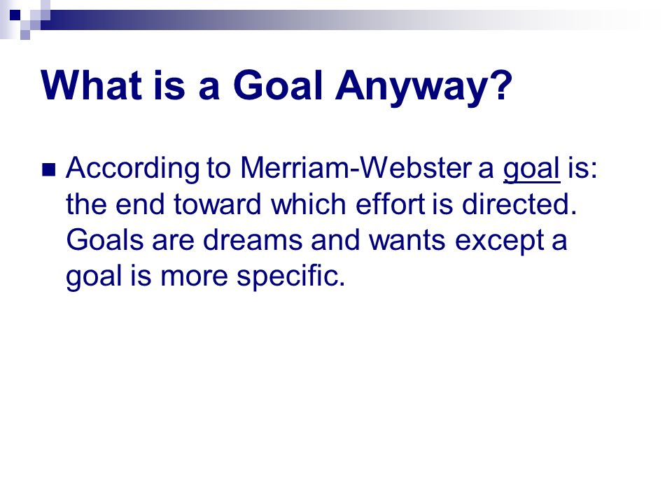 What is a Goal Anyway? According to Merriam-Webster a goal is: the end toward which effort is directed. Goals are dreams and wants except a goal is mo