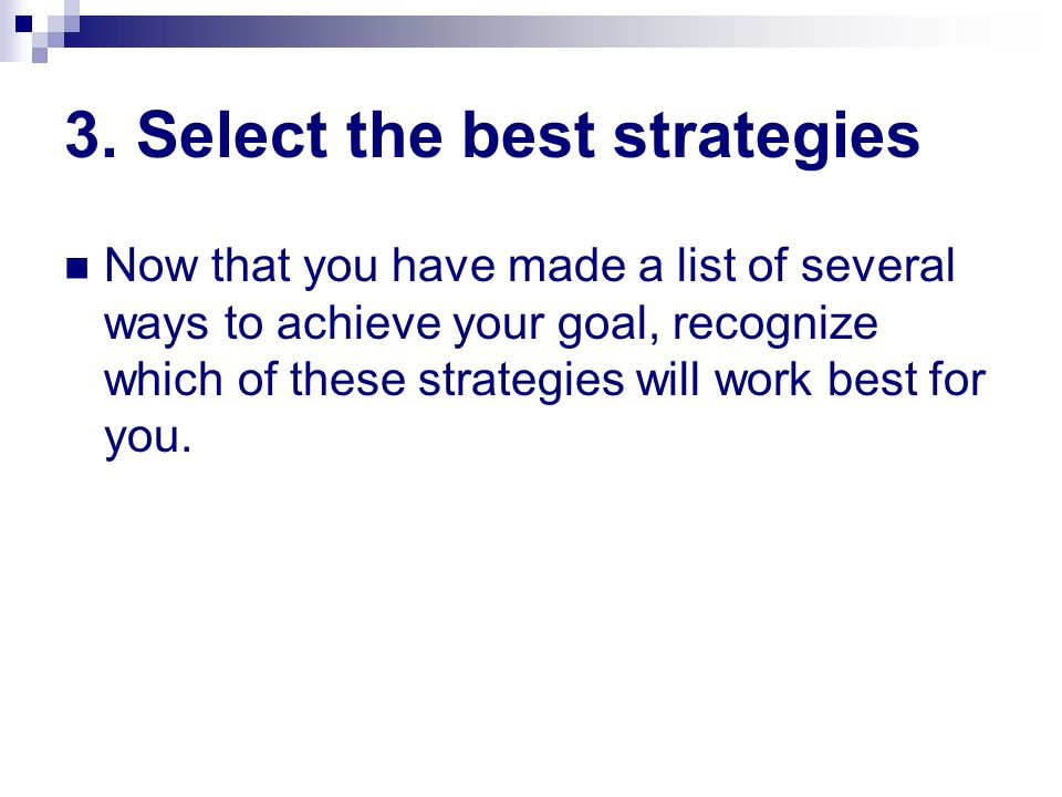 3. Select the best strategies Now that you have made a list of several ways to achieve your goal, recognize which of these strategies will work best f